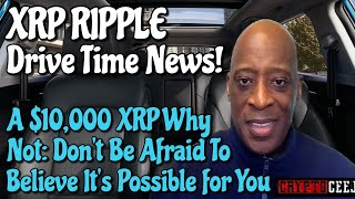 Xrp Ripple News: A $10,000 Xrp Why Not:Don't be afraid to believe it's possible For You