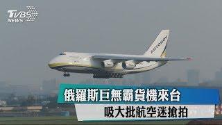 俄羅斯巨無霸貨機來台 吸大批航空迷搶拍