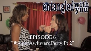 Entangled with You - Ep 6 - #SuperAwkwardParty Part 2