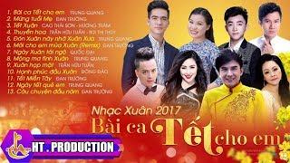 Album Xuân 2017 Bài Ca Tết Cho Em | Đan Trường, Trung Quang, Cao Thái Sơn, Hương Tràm, Quốc Đại ...