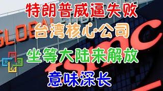 特朗普威逼失败,台湾核心公司坐等大陆来解放!意味深长