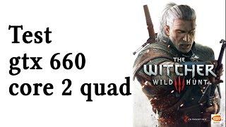 The Witcher 3 - Test - GTX 660 - Core 2 Quad (Xeon e5430 OC 3.5Ghz) - 8GB RAM