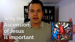 Why the Ascension of Jesus Is Important