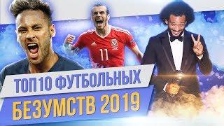 ТОП 10 Футбольных безумств 2019
