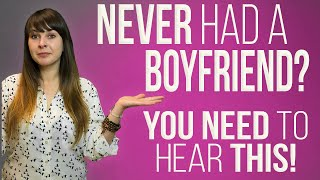 Never Had A Boyfriend? You Need To Hear This...