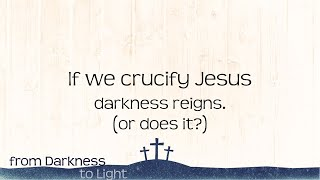 If we crucify Jesus, darkness reigns. (or does it?)