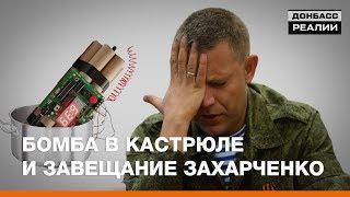 Бомба в кастрюле и завещание Захарченко | Донбасc.Реалии