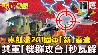 【57爆新聞】專剋殲20!國軍首曝「新」雷達 共軍「機群攻台」秒瓦解!
