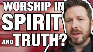 What Does it Mean to Worship in Spirit and in Truth?