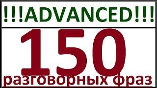 ADVANCED - 150 РАЗГОВОРНЫХ ФРАЗ. РАЗГОВОРНЫЙ АНГЛИЙСКИЙ ЯЗЫК ДЛЯ ПРОДВИНУТЫХ