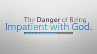 The Danger of Being Impatient with God