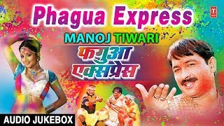 फगुआ एक्सप्रेस - PHAGUA EXPRESS: MANOJ TIWARI | | BHOJPURI HOLI AUDIO SONGS JUKEBOX |