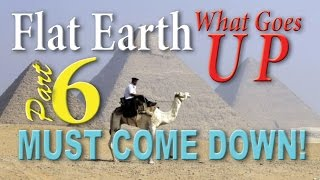 FLAT EARTH ~ What Goes Up... (SECTION 6 of 6)