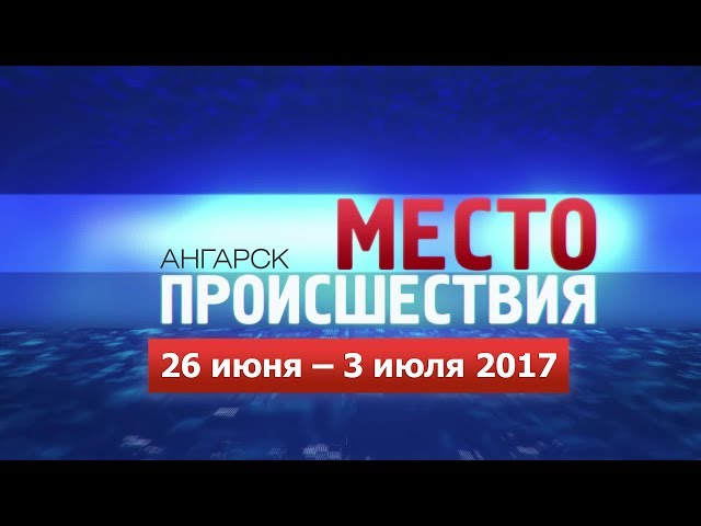 «Место происшествия – Ангарск» за 26.06–03.07 июня 2017