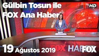 19 Ağustos 2019 Gülbin Tosun ile FOX Ana Haber