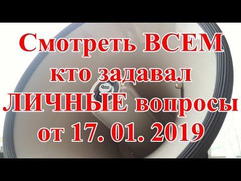 Смотреть ВСЕМ кто задавал ЛИЧНЫЕ вопросы от 17. 01. 2019.