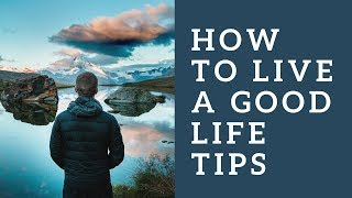 How To Live A Good Life Tips