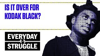 Is It Over for Kodak Black? | Everyday Struggle