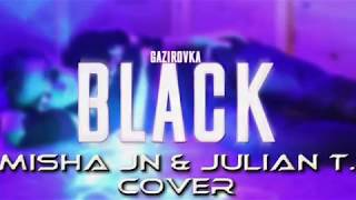 Misha Jn & Julian T - Black ( Gazirovka COVER alex67 ) 2018