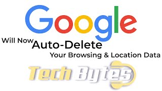 GOOGLE Will Now Auto-Delete Your Browsing & Location Data | TECHBYTES