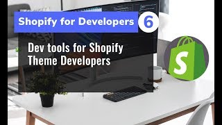 6 - Dev tools for Shopify Theme Developers