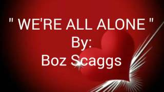 WE'RE ALL ALONE with Lyrics By:Boz Scaggs