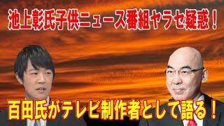 池上彰氏子供ニュース番組ヤラセ疑惑!百田氏がテレビ制作者として語る!百田尚樹×KAZUYA×居島一平