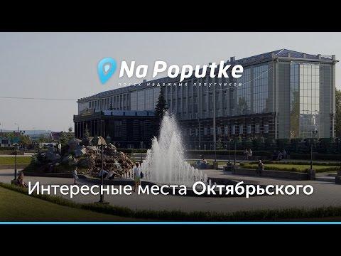 Достопримечательности Октябрьского. Попутчики из Уфы в Октябрьский.