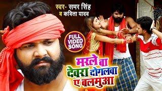 #Video - मरले बा देवरा दोगलवा ए बलमुआ - Samar Singh , Kavita Yadav - Marle Ba Devra - Bhojpuri Songs