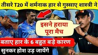 3rd T20 : हार से बुरी तरह गुस्साए शास्त्री ने बताए हार के 6 बड़े कारण , सुनकर होश उड़ जायेंगे |