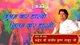 Julam Kar Dariyo Sitam Kar Dariyo || Shri Sanjeev Krishna Thakur Ji