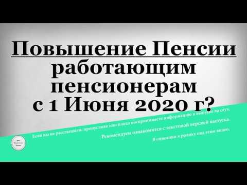 Повышение Пенсии работающим пенсионерам с 1 Июня 2020 года