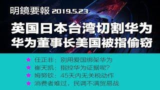 明镜要报 | 雪崩效应,日本英国台湾同弃华为;华为董事长徐直军涉窃密遭美国起诉;姆努钦:川习6月峰会关键,45天内无关税动作,美国消费者日子会难过;崔天凯称谈判破裂全赖美国(20190523)