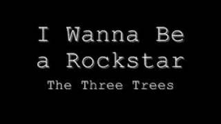 I Wanna Be a Rockstar---The Three Trees