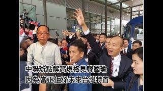 中聯辦點解高規格見韓國瑜 因為當正佢係未來台灣特首