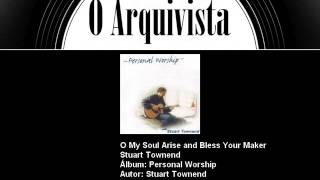 O My Soul Arise and Bless Your Maker - Stuart Townend