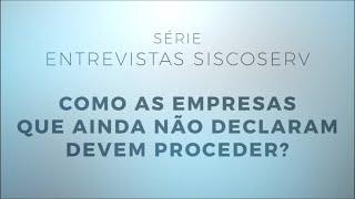 Série Entrevistas Siscoserv 5/5: como as empresas que ainda não declaram devem proceder?