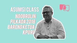 Ngobrolin Pilkada 2018 Bareng Ketua KPU RI - Asumsi Class