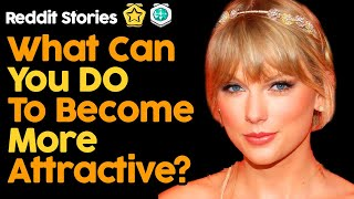 What Can You Do To Become More Attractive? (Reddit Stories)
