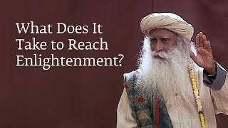 What Does It Take to Reach Enlightenment? | Sadhguru
