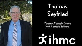 Thomas Seyfried, PhD - Cancer A Metabolic Disease With Metabolic Solutions