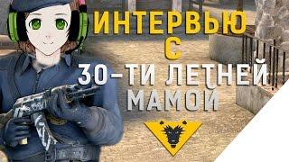 ИНТЕРВЬЮ С 30-ти ЛЕТНЕЙ МАМОЙ - CS GO