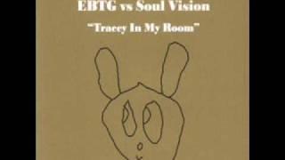 EBTG vs Soul Vision - Tracey In My Room