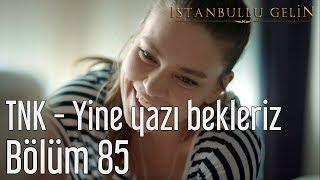 İstanbullu Gelin 85. Bölüm - TNK - Yine Yazı Bekleriz