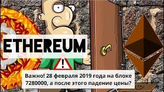 Ethereum. Важно! 28 февраля 2019 года на блоке 7280000, а после этого падение цены?