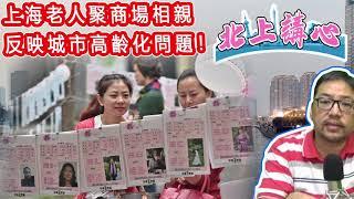 [ 北上講心 04 ] 上海老人聚商場相親,反映城市高齡化問題!