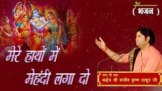 Mere Hatho Mein Mehandi Laga Do || Shri Sanjeev Krishna Thakur Ji