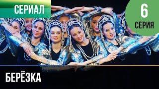 ▶️ Берёзка 6 серия - Мелодрама   Фильмы и сериалы - Русские мелодрамы