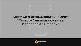Могу ли я использовать камеру «Timebox» не подключая ее к серверам «Timebox»?
