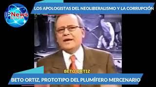 """BETO ORTIZ, EL """"APOLOGISTA DEL NEOLIBERALISMO Y LA CORRUPCIÓN"""""""